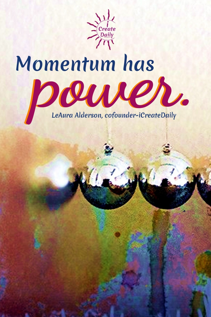 """Momentum has power."" ~LeAura Alderson, cofounder-iCreateDaily #Quotes #Design #Inspiration #Art #Photography #Motivation #Background #Wallpaper #Ideas #Project #Typography #Film #Photos #Create"