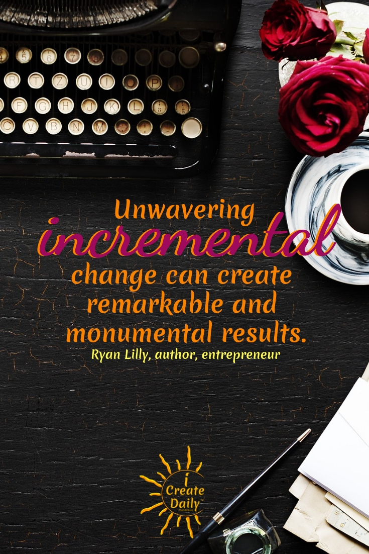 """Unwavering incremental change can create remarkable and monumental results."" ~ Ryan Lilly, author, entrepreneur #Quotes #Design #Inspiration #Art #Photography #Motivation #Background #Wallpaper #Ideas #Project #Typography #Film #Photos #Create"