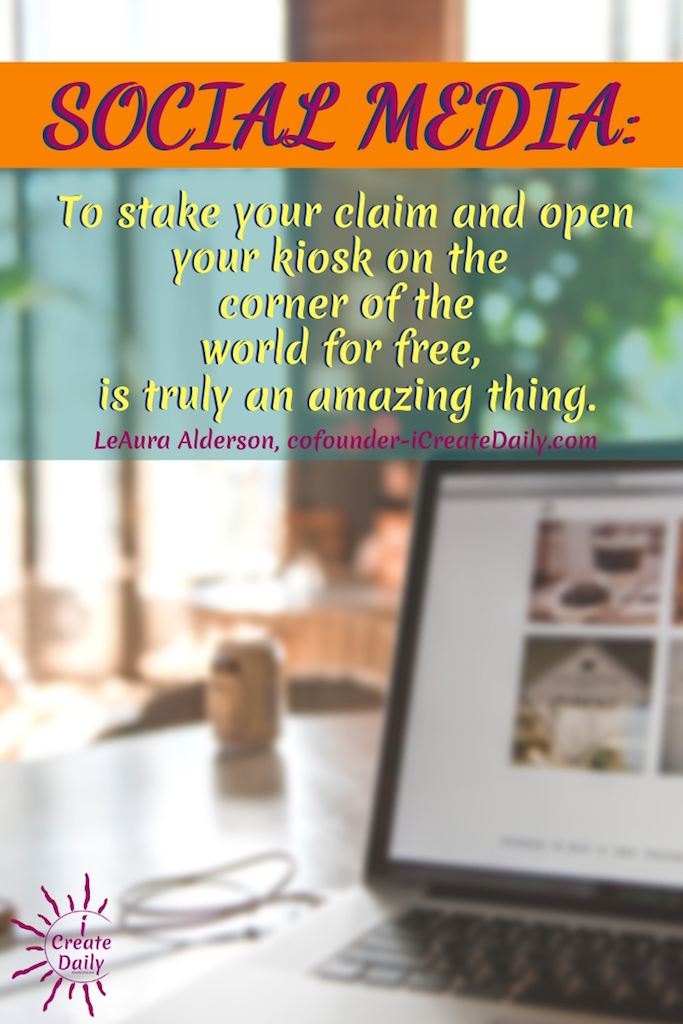 SOCIAL MEDIA: To stake your claim and open your kiosk on the corner of the world for free, is truly an amazing thing. ~LeAura Alderson, cofounder-iCreateDaily.com #Quotes #Design #Inspiration #Art #Photography #Motivation #Background #Wallpaper #Ideas #Project #Typography #Film #Photos #Create
