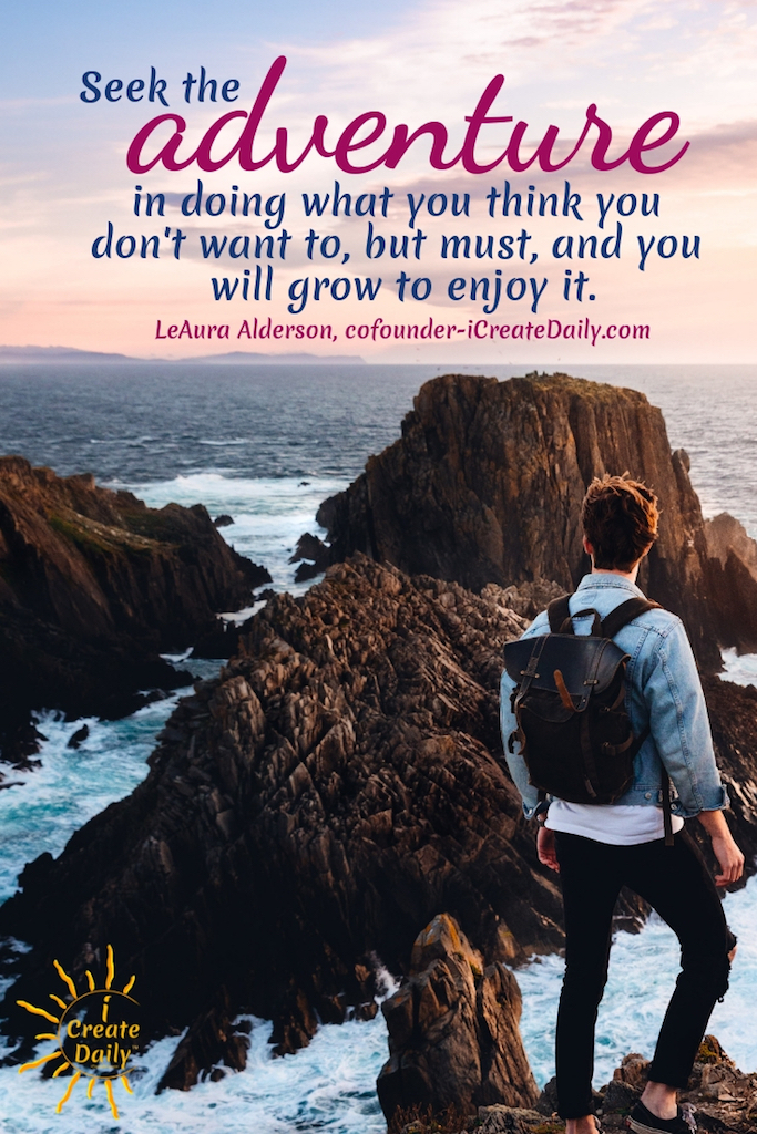 Seek the adventure in doing what you think you don't want to, but must, and you will grow to enjoy it. ~LeAura Alderson, cofounder-iCreateDaily.com #Quotes #Inspiration #Ideas #Art #Writing #Photography #Design #Projects #Drawings #Exercises #Business #Aesthetic #Lettering #Thinking #Journal #Gifts #Decor #Illustration #Home #icreatedaily #Poster #Images #Marketing #Portfolio #poetry