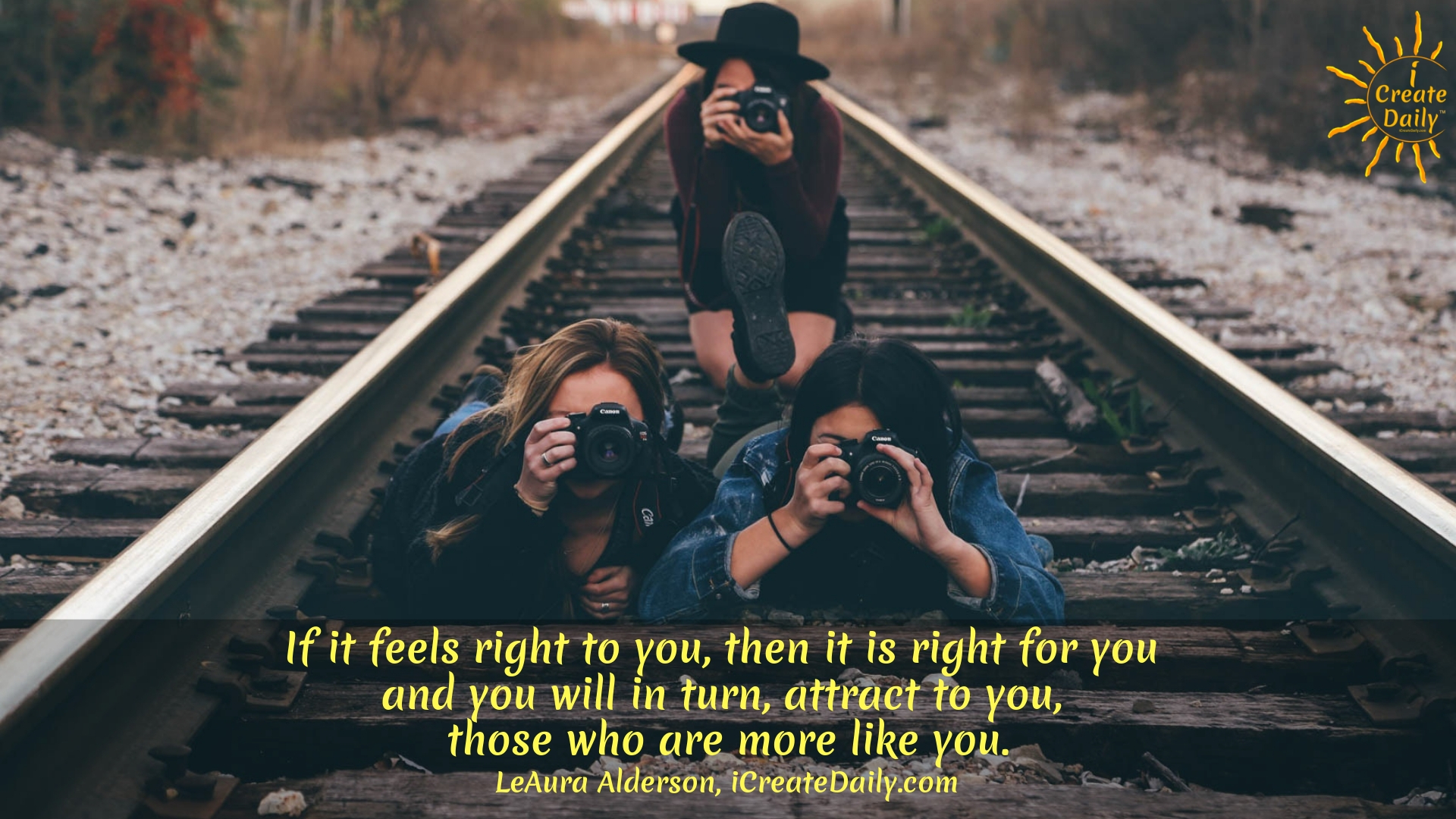 If it feels right to you, then it is right for you and you will in turn, attract to you, those who are more like you. ~LeAura Alderson, author, entrepreneur, cofounder-iCreateDaily #Quotes #Inspiration #Ideas #Art #Writing #Photography #Design #Projects #Drawings #Exercises #Business #Aesthetic #Lettering #Thinking #Journal #Gifts #Decor #Illustration #Home #icreatedaily #Poster #Images #Marketing #Portfolio #poetry