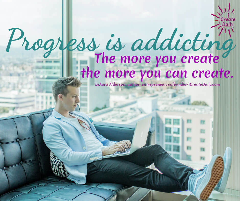 Progress is addicting. The more you create the more you can create. ~LeAura Alderson, author, entrepreneur, cofounder-iCreateDaily.com #AchievementQuotes #Motivation #Goal #Inspiration #Inspirational #Proud #WorkHard #Mottos #Dream #YouAre #HardWork #Learning #Words #Believe #People #SoTrue #Thoughts #Wisdom #Heart #Keys #Business #Happiness #Strength #Entrepreneur #Mantra #Perspective #Beautiful #Passion #Determination
