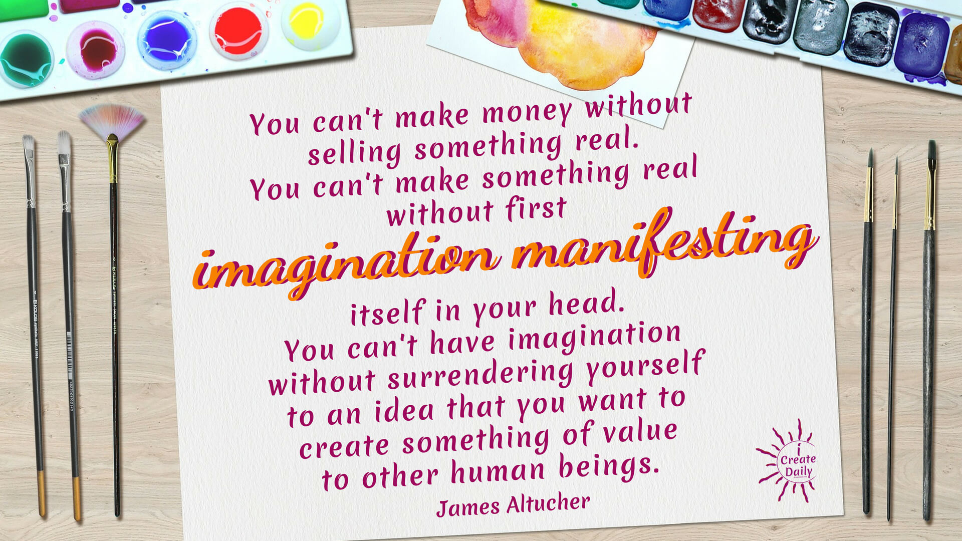 You can't make money without selling something real. You can't make something real without first imagination manifesting itself in your head. You can't have imagination without surrendering yourself to an idea that you want to create something of value to other human beings. ~James Altucher