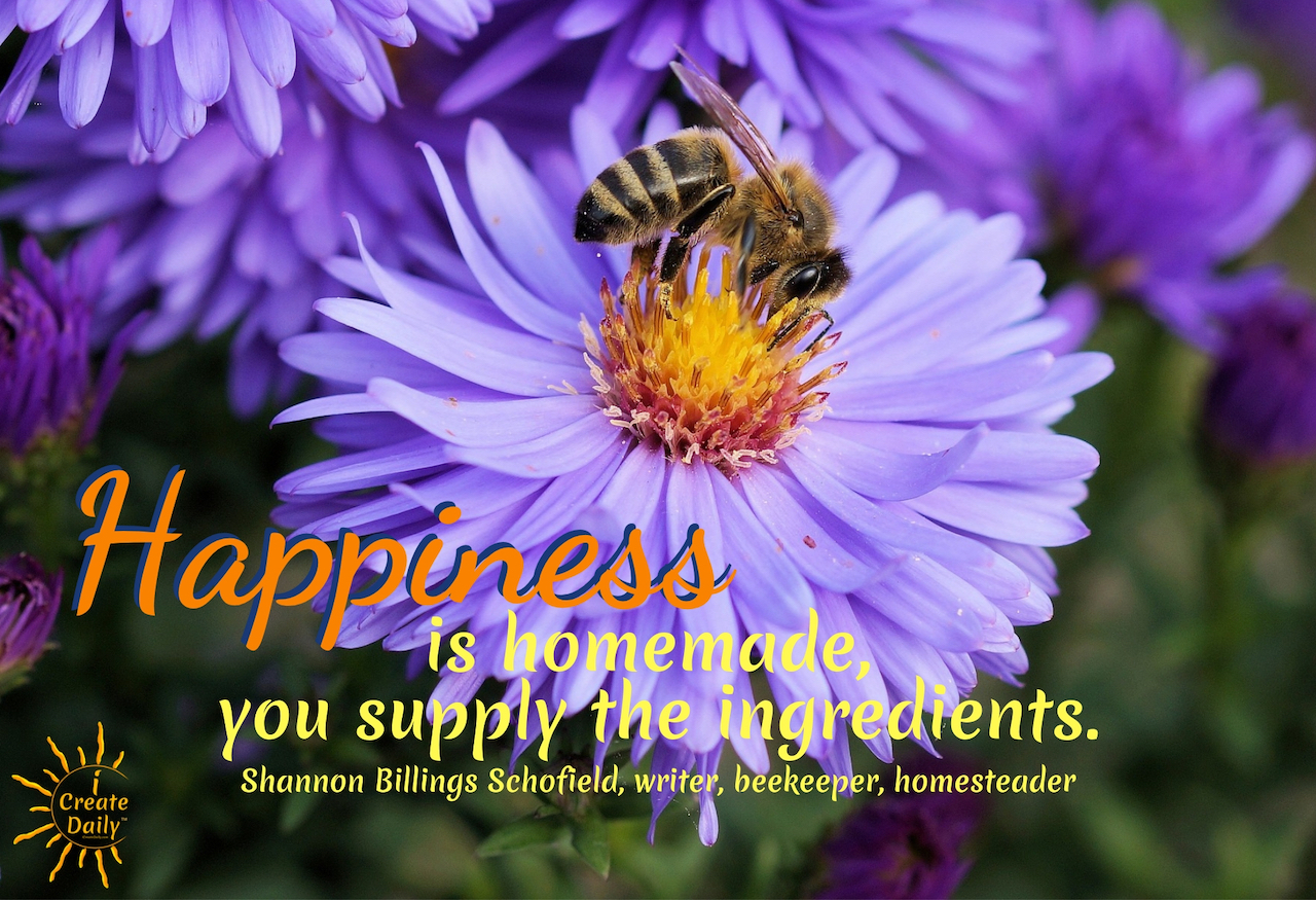 """Happiness is homemade, you supply the ingredients."" ~ Shannon Billings Schofield, writer, beekeeper, homesteader #lifegoals #Dreams #Motivation #BucketLists #Ideas #Quotes #Money #IWant #Happy #ThingsToDo #Inspiration #Thoughts #Travel #Adventure #Fun #Friends #Awesome #People #Families #Heavens #RoadTrips #Wanderlust #Mottos #icreatedaily"