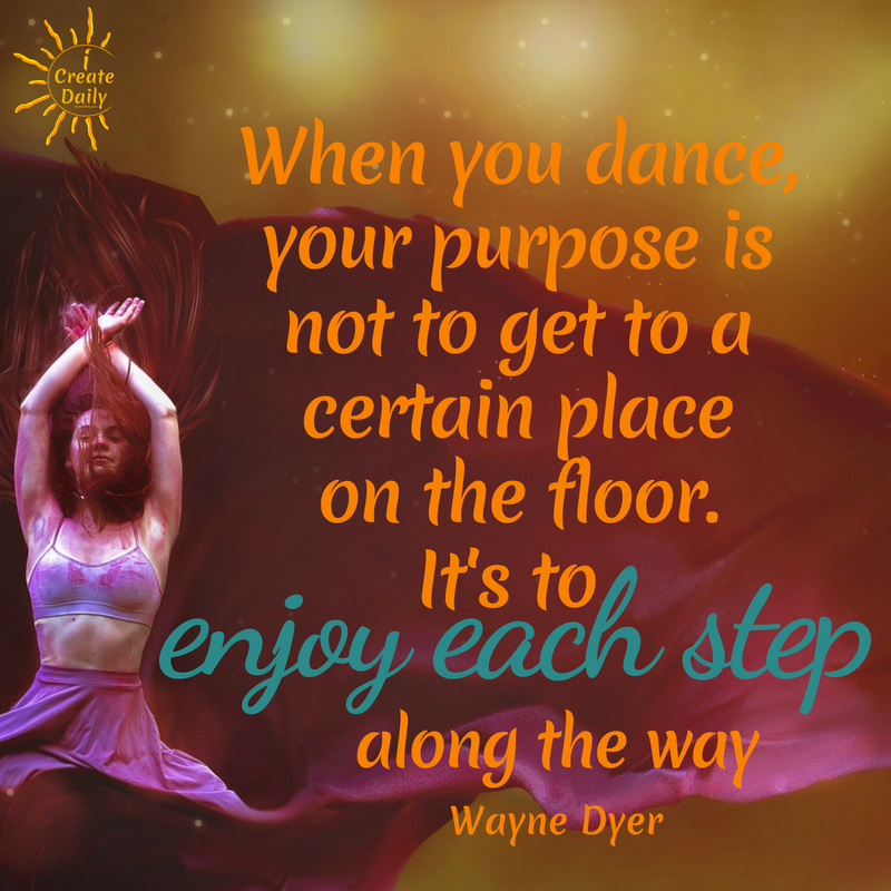 With dance and with life, it's about enjoying the journey and each step along the way. Embrace the journey... because you're in it... you're there, so make the most of it. #WayneDyerQuote #PurposeQuote #MeaningfulQuotes #MotivationalQuotes #PositiveQuotes #Life