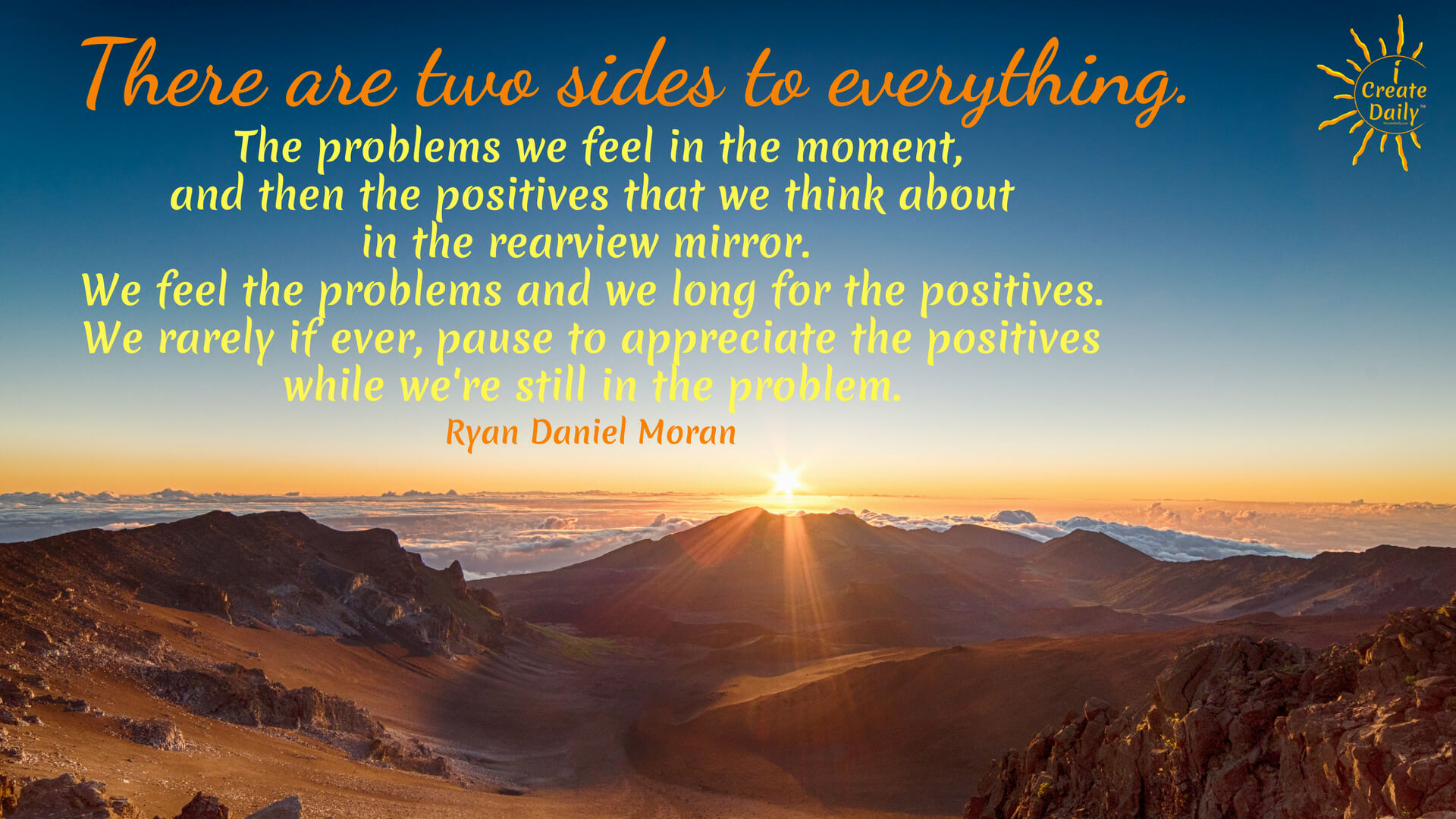 """There are two sides to everything. The problems we feel in the moment, and then the positives that we think about in the rearview mirror. We feel the problems and we long for the positives. We rarely if ever, pause to appreciate the positives while we're still in the problem."""" ~ Ryan Daniel Moran; Capitalism.com #Quotes #Gratitude #CultivateCreativity #CreativeIdeas #Gratitude #Joy #Creators #Struggle #RearviewMirror"""