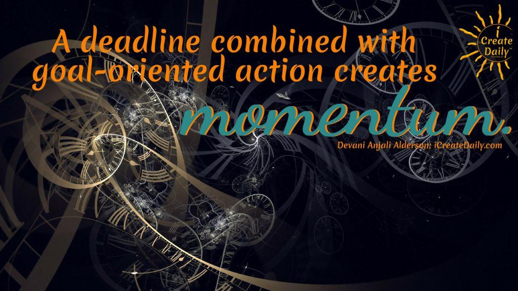 """A deadline combined with goal-oriented action creates momentum."" ~ Devani Anjali Alderson; iCreateDaily.com"