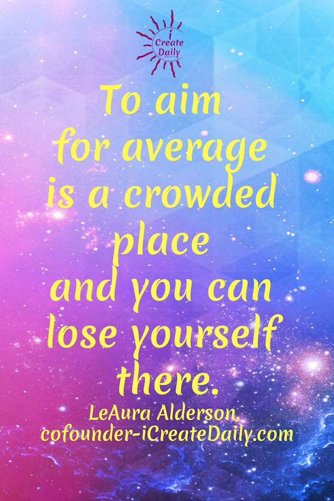 "DON'T LOSE YOURSELF. AIM HIGHER. ""To aim for average is a crowded place and you can lose yourself there."" ~LeAura Alderson, cofounder-iCreateDaily.com® #AimHigh #DontAimForAverage #Motivation #Inspiration #BeYourBestSelf #BeYourBestSelfQuote #iCreateDaily"