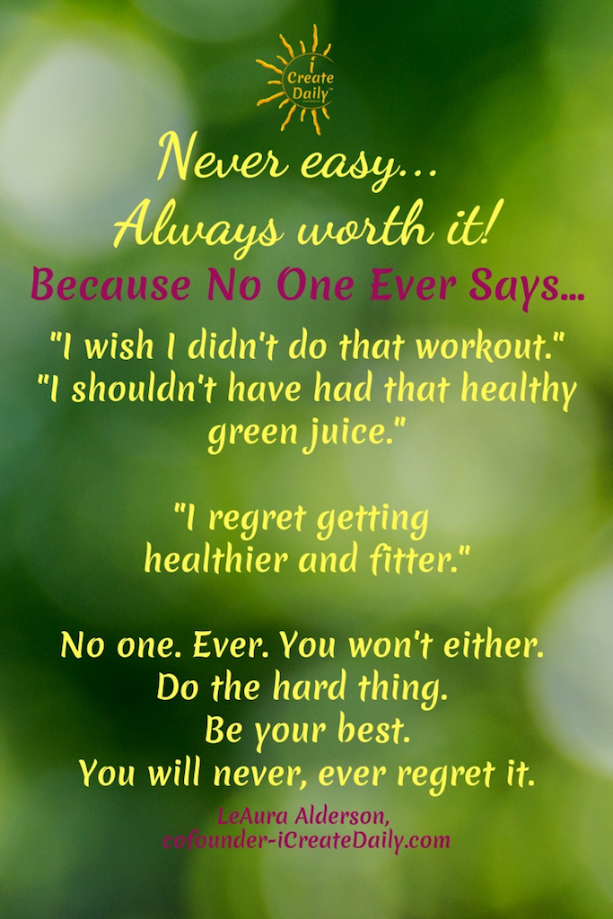 "BE YOUR BEST SELF QUOTE:""Never easy... Always worth it!""~MyTrainerFitness.com""Because No One Ever Says...""I wish I didn't do that workout.""""Shouldn't have had that healthy green juice.""""I regret getting healthier and fitter.""No one. Ever. You won't either. Do the hard thing. Be your best.You will never, ever regret it.~LeAura Alderson, iCreateDaily.com®#BeYourBestSelf #YourBestSelf #DoHardThings #BeYourBest #NeverEasyAlwaysWorthIt #Motivation #BeYourBestSelfQuote #iCreateDaily"