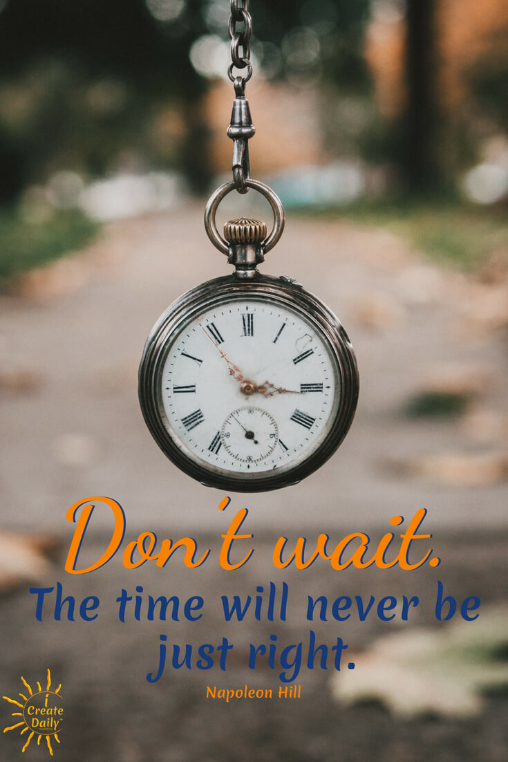 Napoleon Hill Quote Re: The time will never be right. #Quotes #Procrastination #ProcrastinationQuotes #JustDoItQuotes #JustStartQuotes #DoIt #iCreateDaily