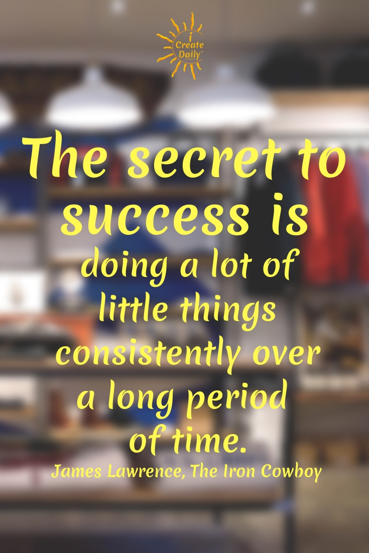The secret to success is doing a lot of little things consistently over a long period of time. ~James Lawrence, The Iron Cowboy #Business #Companies #Tshirt #Sites #Products #Ideas #Shirts #Art #Design #Shopify #Etsy #Dropship #Tips #Mugs #CostumePatterns #Jewelry #Fabrics #Artists #apparel