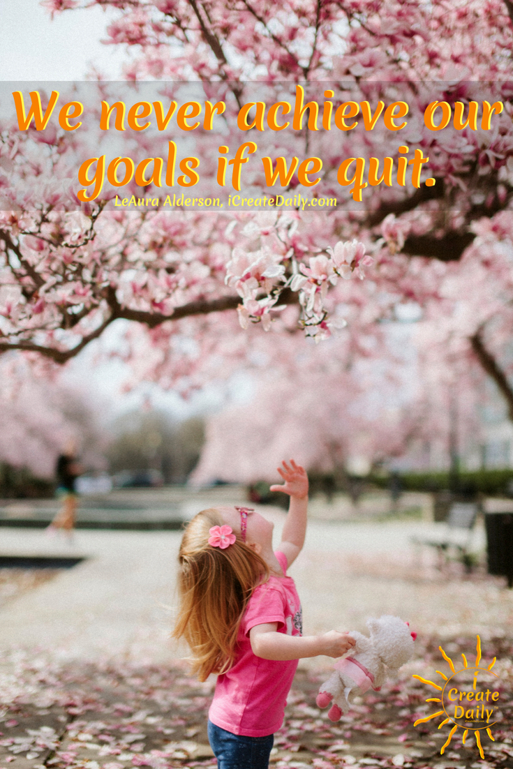 We never achieve our goals if we quit. ~LeAura Alderson, iCreateDaily.com #Quotes #Growth #Positive #ChangeYour #Coaching #Entrepreneur #Healthy #Money #SelfDevelopment #Success #Activities #BulletinBoard #Monday #Inspiration #Affirmations #Abundance #Challenge #Shift #Business #Art #Goals #Reset #Posters