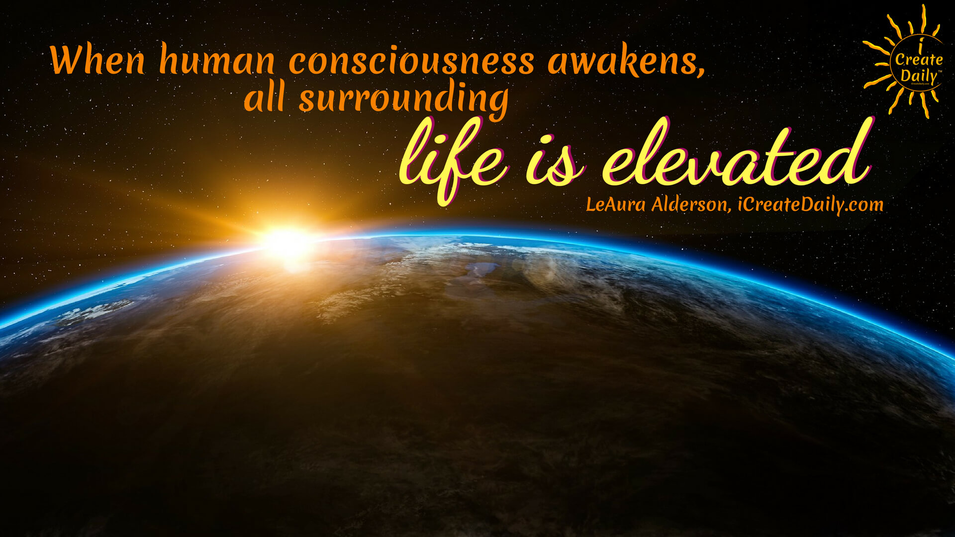 "CONSCIOUSNESS QUOTE:""When human consciousness awakens, all surrounding life is elevated."" ~LeAura Alderson, cofounder-iCreateDaily.com® #iCreateDaily #Consciousness #Awakening #Elevate"