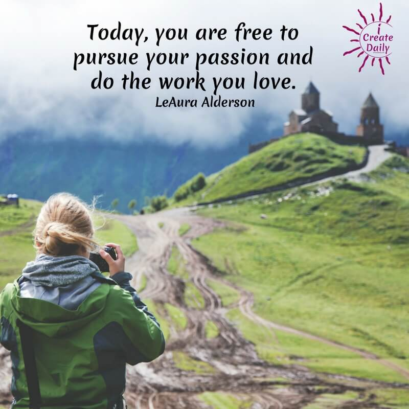 Today, you are free to pursue your passion and do the work you love. ~LeAura Alderson, iCreateDaily.com  #goals #quotes #life