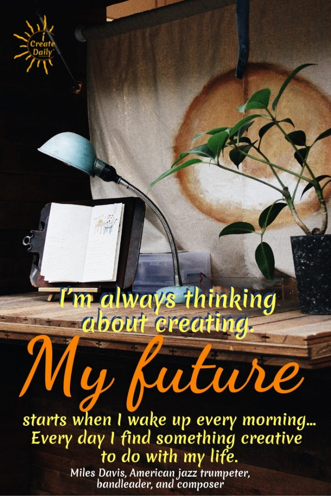I'm always thinking about creating. My future starts when I wake up every morning... Every day I find something creative to do with my life. ~Miles Davis, American jazz trumpeter, bandleader, and composer   Good Morning Quotes and Affirmations. #GoodMorningQuotes #MorningQuotes #Positivity #Inspiration #Encouragement