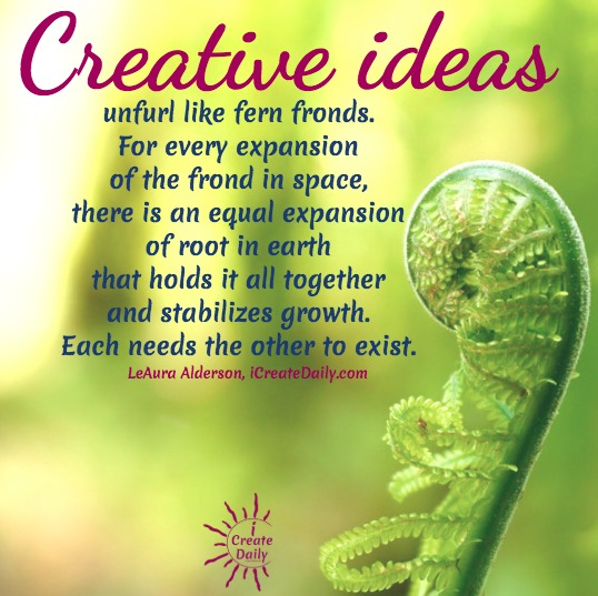 Creative ideas unfurl like fern fronds. For every expansion of the frond in space, there is an equal expansion of root in earth that holds it all together and stabilizes growth. Each needs the other to exist. ~LeAura Alderson, iCreateDaily.com #creative #rightbrain #quotes