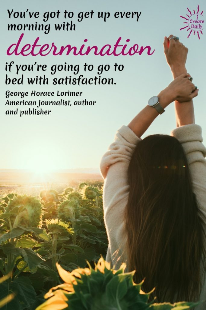 You've got to get up every morning with determination if you're going to go to bed with satisfaction. ~George Horace Lorimer #GoodMorningQuotes #MorningQuotes #Motivation #Success #Encouragement #Inspiration #Positivity  #Sunrise #Hope #Encouragement #Gifts #TheDayIsTheWay #iCreateDaily #Creativity #Positivity #Personal Development #Determination