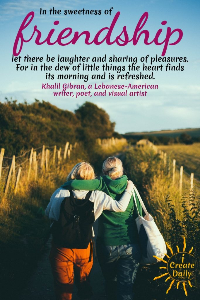 In the sweetness of friendship let there be laughter and sharing of pleasures. For in the dew of little things the heart finds its morning and is refreshed. ~Khalil Gibran, a Lebanese-American writer, poet, and visual artist  #GoodMorningQuotes #MorningQuotes #Motivation #Success #Encouragement #Inspiration #Positivity  #Sunrise #Hope #Encouragement #Gifts #TheDayIsTheWay #iCreateDaily #KahilGibranQuote #FriendshipQuote