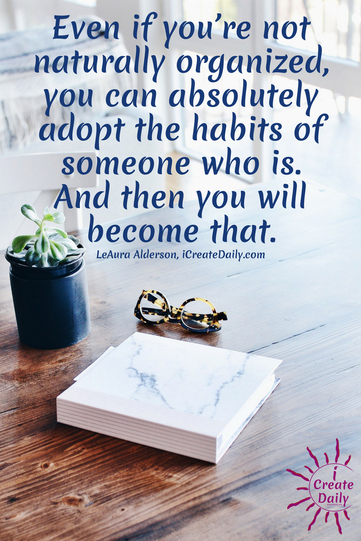 Even if you're not naturally organized, you can absolutely adopt the habits of someone who is. And then you will become that. ~LeAura Alderson, iCreateDaily.com #habits #goals #creative #quotes
