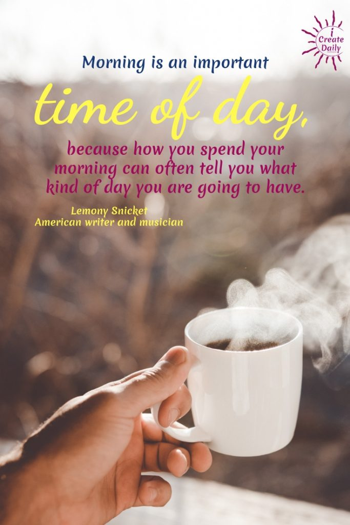 Morning is an important time of day, because how you spend your morning can often tell you what kind of day you are going to have. ~Lemony Snicket, American author and musician #GoodMorningQuotes #MorningQuotes #Motivation #Success #Encouragement #Inspiration #Positivity  #Sunrise #Hope #Encouragement #Gifts #TheDayIsTheWay #iCreateDaily #Creativity #Positivity #Personal Development #Mornings #LemonySnicketQuote