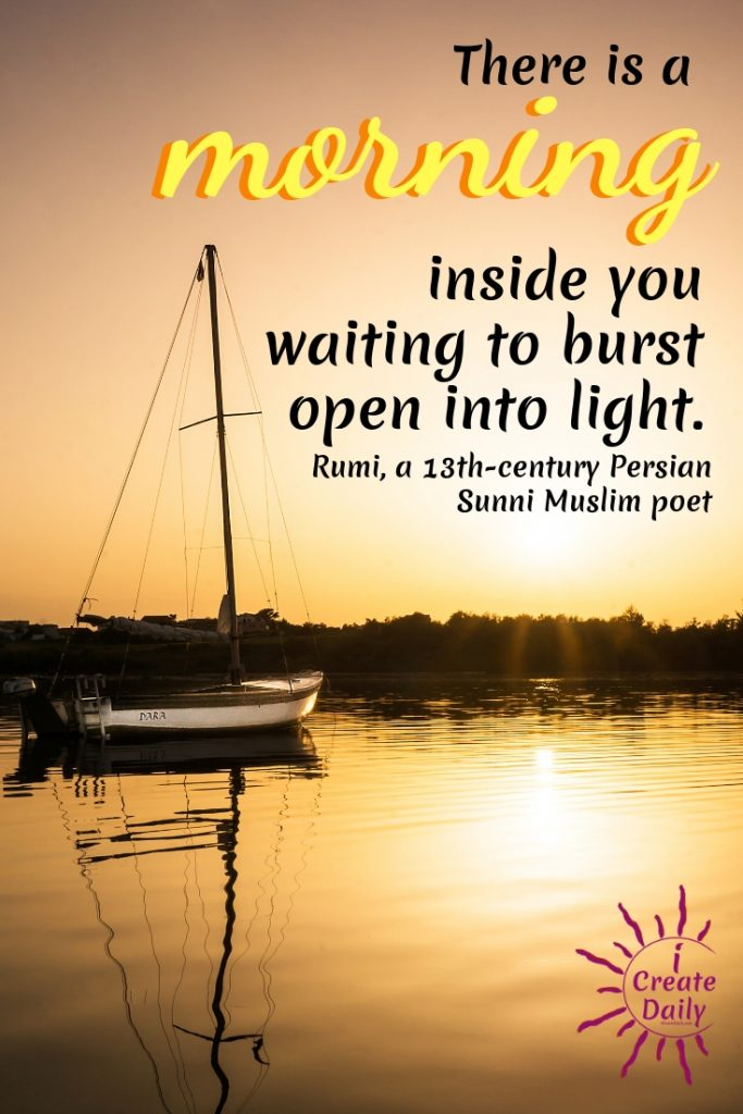 There is a morning inside you waiting to burst open into light. ~Rumi, a 13th-century Persian Sunni Muslim poet. Good Morning Quotes and Affirmations. #GoodMorningQuotes #MorningQuotes #Positivity #Inspiration #Encouragement