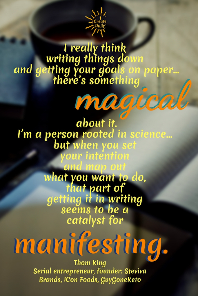 """I really think writing things down and getting your goals on paper… there's something magical about. I'm a person rooted in science… but when you set your intention and map out what you want to do, that part of getting it in writing seems to be a catalyst for manifesting."" ~Thom King, Serial entrepreneur, founder: Steviva Brands, iCon Foods, GuyGoneKeto #Quotes #Inspiration #Ideas #Art #Writing #Photography #Design #Projects #Drawings #Exercises #Business #Aesthetic #Lettering #Thinking #Journal #Gifts #Decor #Illustration #Home #icreatedaily #Poster #Images #Marketing #Portfolio #poetry"