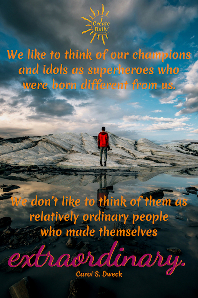 """We like to think of our champions and idols as superheroes who were born different from us. We don't like to think of them as relatively ordinary people who made themselves extraordinary."" ~Carol S. Dweck, Author, Mindset: The New Psychology of Success #Dreams #FollowYour #Inspirational #Sweet #Motivational #Achieving #Short #Dare #Goals #Magic #Life #Truths #Big #Day #Aesthetic #Thoughts #Beautiful #Feelings #Success #Travel #Art"
