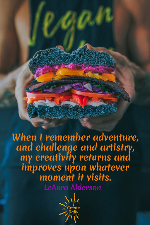 When I remember adventure, and challenge and artistry, my creativity returns and improves upon whatever moment it visits. ~LeAura Alderson, iCreateDaily.com  #adventure #quotes #creating