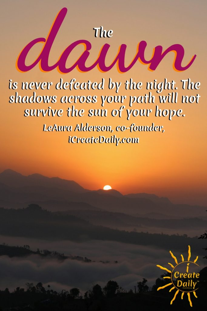 The dawn is never defeated by the night. The shadows across your path will not survive the sun of your hope. ~LeAura Alderson, co-founder, iCreateDaily.com #GoodMorningQuotes #MorningQuotes #Motivation #Success #Encouragement #Inspiration #Positivity  #Sunrise #Hope #Encouragement #Gifts #TheDayIsTheWay #iCreateDaily #Creativity #Positivity #Personal Development #DawnQuote #Hope