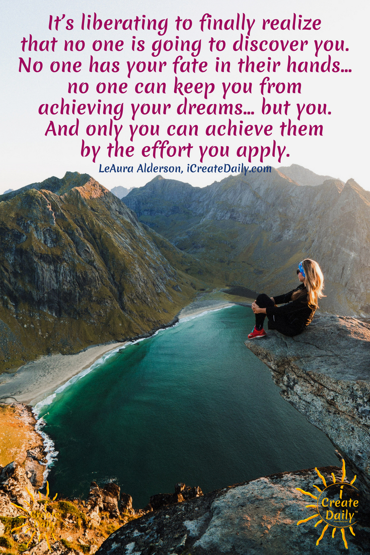 """It's liberating to finally realize that no one is going to discover you. No one has your fate in their hands… no one can keep you from achieving your dreams… but you. And only you can achieve them by the effort you apply."" ~LeAura Alderson, iCreateDaily.com #Dreams #FollowYour #Inspirational #Sweet #Motivational #Achieving #Short #Dare #Goals #Magic #Life #Truths #Big #Day #Aesthetic #Thoughts #Beautiful #Feelings #Success #Travel #Art"