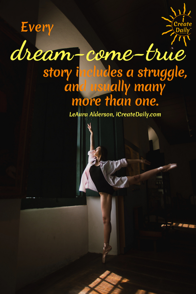 """""""Every """"dream-come-true"""" story includes a struggle, and usually many more than one."""" ~LeAura Alderson, iCreateDaily.com #Dreams #FollowYourDreamsQuotes #InspirationalQuotes #DreamsQuotes #PursueYourPassion #Creativity #iCreateDaily"""