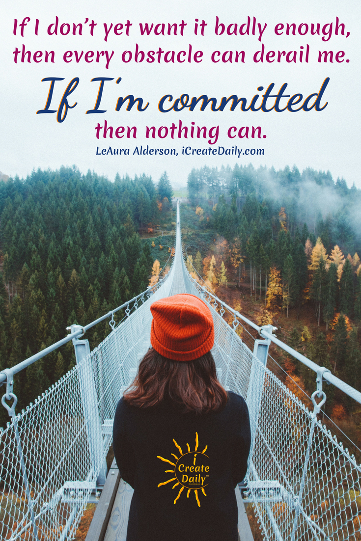 """""""If I don't yet want it badly enough, then every obstacle can derail me. If I'm committed, then nothing can."""" ~LeAura Alderson, iCreateDaily.com  #Dreams #FollowYour #Inspirational #Sweet #Motivational #Achieving #Short #Dare #Goals #Magic #Life #Truths #Big #Day #Aesthetic #Thoughts #Beautiful #Feelings #Success #Travel #Art"""