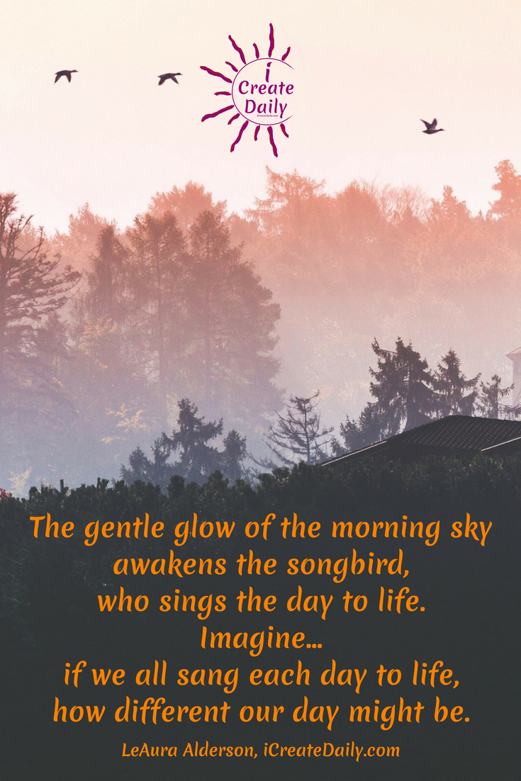 The gentle glow of the morning sky awakens the songbird, who sings the day to life. Imagine... if we all sang each day to life, how different our day might be. ~LeAura Alderson, iCreateDaily.com #GoodMorningQuotes #MorningQuotes #Motivation #Success #Encouragement #Inspiration #Positivity  #Sunrise #Hope #Encouragement #Gifts #TheDayIsTheWay #iCreateDaily #Creativity #Positivity #Personal Development #Smile #Cheerful #Sing