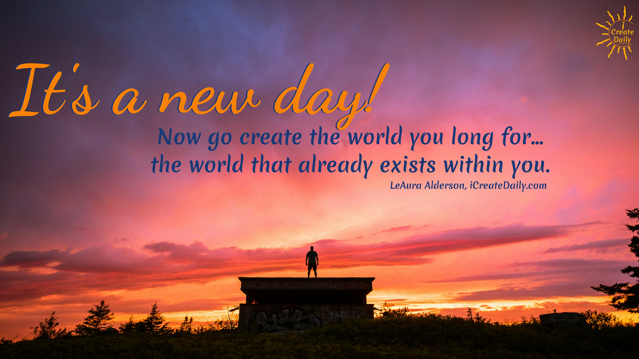 It's a new day! Now go create the world you long for... the world that already exists within you. ~LeAura Alderson, iCreateDaily.com #GoodMorningQuotes #MorningQuotes #Motivation #Success #Encouragement #Inspiration #Positivity  #Sunrise #Hope #Encouragement #Gifts #TheDayIsTheWay #iCreateDaily #Creativity #Positivity #Personal Development #Create #NewDay