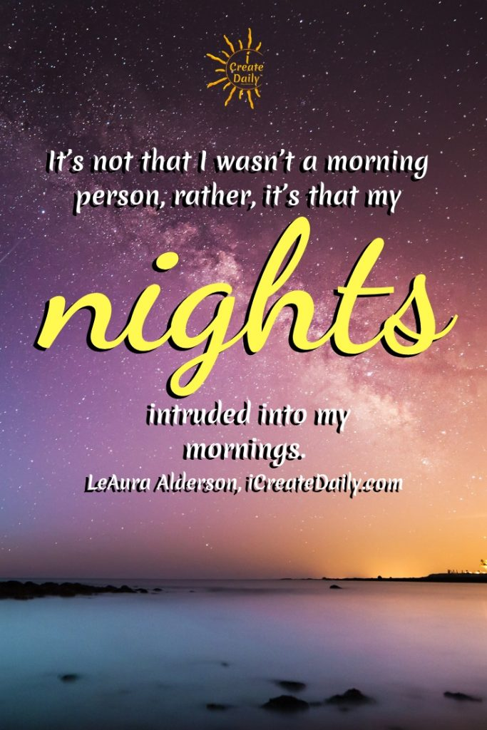 It's not that I wasn't a morning person, rather, it's that my nights intruded into my mornings. ~LeAura Alderson, iCreateDaily.com #Motivation #Success #Life #Wallpaper #Positive #Funny #Depression #Encouragement #Inspirational #Daily #Christian #Love #Strength #Business #Self #Anxiety #Health #Happy #Humor #Team #Motivation #Wisdom #Background #Leadership #Truths #Best