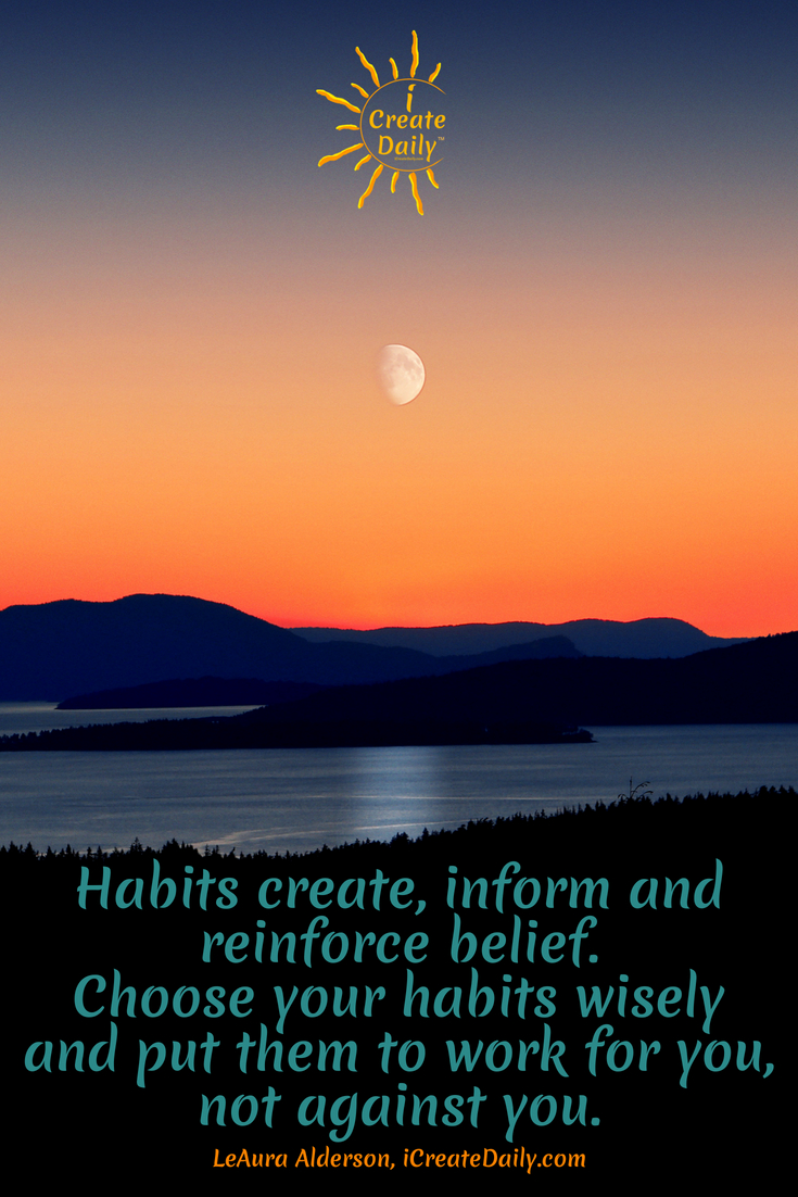 Habits create, inform and reinforce belief. Choose your habits wisely and put them to work for you, not against you. ~LeAura Alderson, Cofounder-iCreateDaily.com® #Choices #HabitTracking #GoodHabits #HabitQuotes #SelfImprovement #GoalSetting