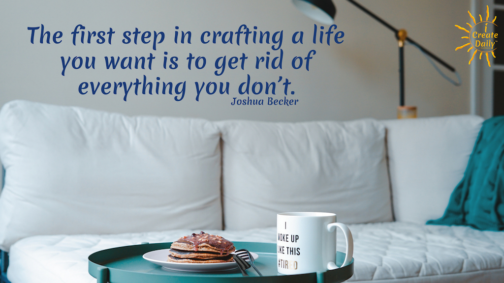 """The first step in crafting a life you want is to get rid of everything you don't."" ~Joshua Becker #minimalism #quotes"