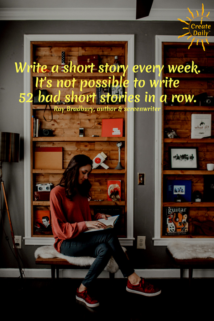 """Write a short story every week. It's not possible to write 52 bad short stories in a row.""~Ray Bradbury, author & screenwriter, 1920-2012 #ShortStoryWriting #RayBradburyQuote #iWriteDaily #iCreateDaily #TipsForWriters"