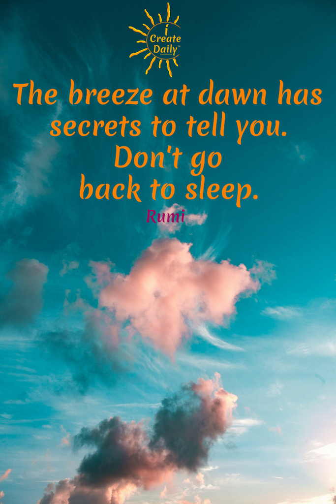 The breeze at dawn has secrets to tell you. Don't go back to sleep. ~Rumi, a 13th-century Persian Sunni Muslim poet #Motivation #GoodMorningQuotes #MorningQuotes #Motivation #Success #Encouragement #Inspiration #Positivity  #Sunrise #Hope #Encouragement #Gifts #TheDayIsTheWay #iCreateDaily #Creativity #Positivity #Personal Development #RumiQuote #Dawn #Awaken