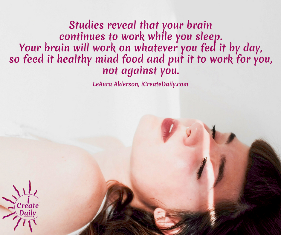 Studies reveal that your brain continues to work while you sleep. Your brain will work on whatever you fed it by day, so feed it healthy mind food and put it to work for you. ~LeAura Alderson, Cofounder-iCreateDaily.com® #GoodHabits #HabitTracking #HabitQuotes #PersonalDevelopment #SelfImprovement #iCreateDaily