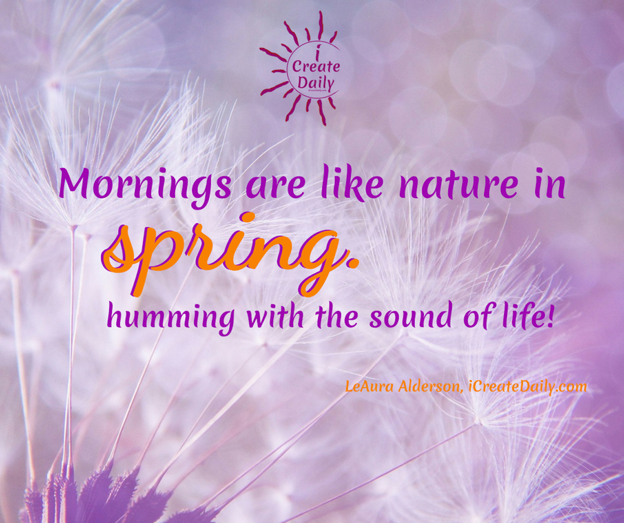 Mornings are like nature in spring. Humming with the sounds of life! ~ LeAura Alderson, iCreateDaily.com Good Morning Quotes and Affirmations. #GoodMorningQuotes #MorningQuotes #Positivity #Inspiration #Encouragement