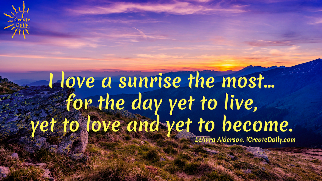 I love a sunrise the most... for the day yet to live, yet to love and yet to become. ~LeAura Alderson, iCreateDaily.com #GoodMorningQuotes #MorningQuotes #Motivation #Success #Encouragement #Inspiration #Positivity  #Sunrise