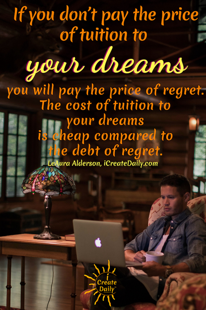 """DON'T REGRET:""""If you don't pay the price of tuition to your dreams, you will pay the price of regret. The cost of tuition to your dreams is cheap compared to the debt of regret."""" ~LeAura Alderson, iCreateDaily.com  #FollowYourDreamsQuotes #InspirationalQuotes #DreamsQuotes #PursueYourPassion #Creativity #iCreateDaily #Regret #NoRegret #PursuitOfHappiness"""