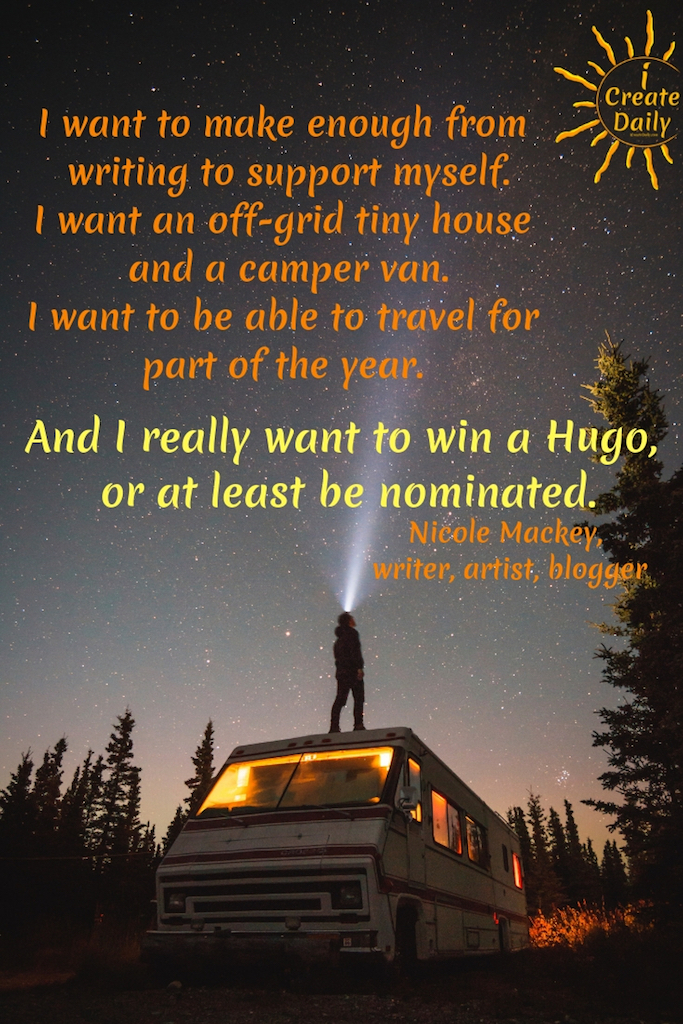 I want to make enough from writing to support myself.  Live in an off-grid tiny house and a camper van. Be able to travel for part of the year.   And I really want to win a Hugo, or at least be nominated. #Relationship #Life #Quotes #Fitness #List #Setting #Personal #Future #BulletJournal #Body #Career #Couple #Travel #Summer #Monthly #BestFriend #House #Ideas #Family #Money #Smart #School #Health #Daily #Board #Weekly #Friendship #NewYear #Financial
