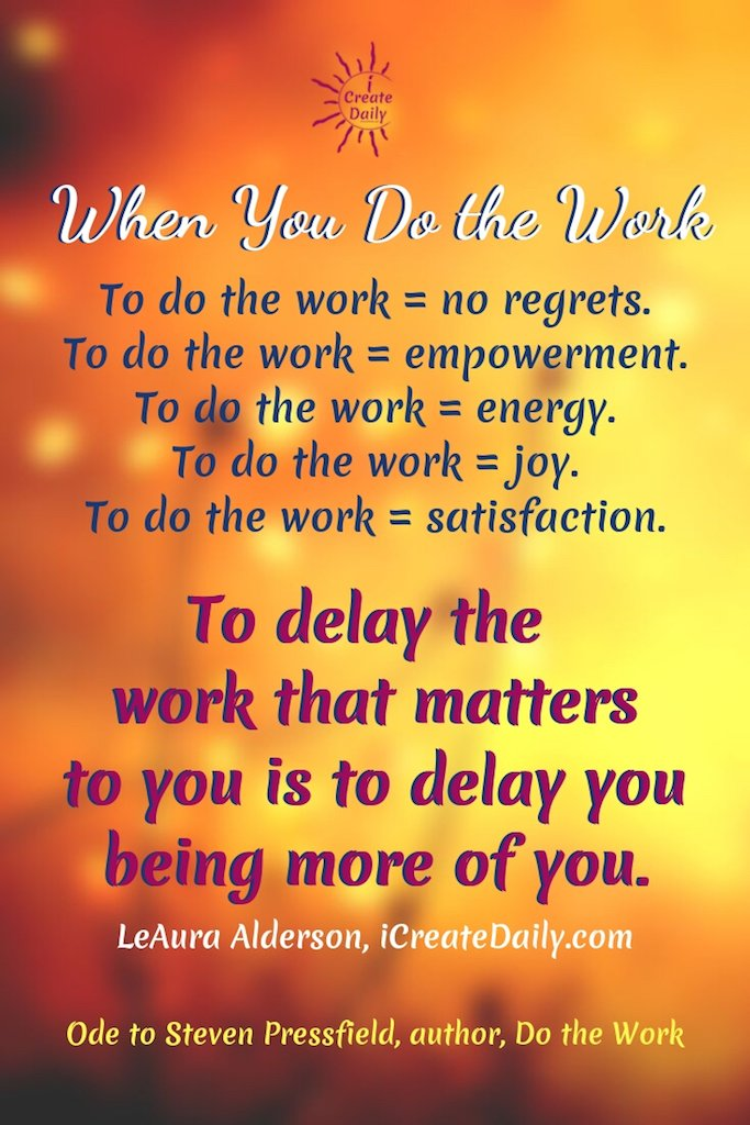 When You Do the WorkTo do the work = no regrets.To do the work = empowerment.To do the work = energy.To do the work = joy.To do the work = satisfaction.To delay the work that matters to you is to delay you being more of you.~LeAura Alderson, iCreateDaily.com® #DoTheWork #StevenPressfield #WriterQuotes #ProcrastinationQuotes #PositiveQuotes #Motivation #Success