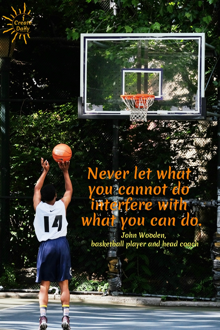 Never let what you cannot do interfere with what you can do. ~John Wooden, American basketball player and head coach #quotes #achievement #success
