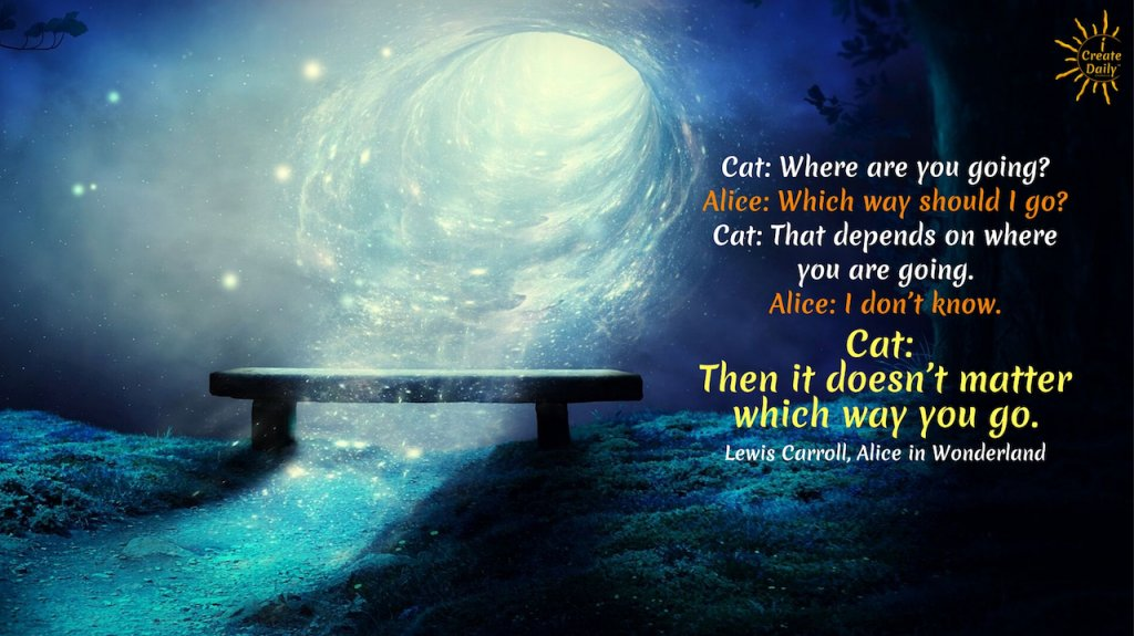 """Cat: Where are you going? Alice: Which way should I go? Cat: That depends on where you are going. Alice: I don't know. Cat: Then it doesn't matter which way you go. ~Lewis Carroll, Alice in Wonderland #LifeGoals #Life #Dreams #Lifestyle #List #ThingsToDo #ToDoPlanner #BucketLists #Adventure #Happy #Thoughts #Awesome #People #Fitness #Personal #Career #Ideas #Quotes #Motivation #Inspiration #SelfDevelopment #DevelopYourself #Growth #Mindset #AchieveYourGoals #GoalSetting #SettingGoals"""