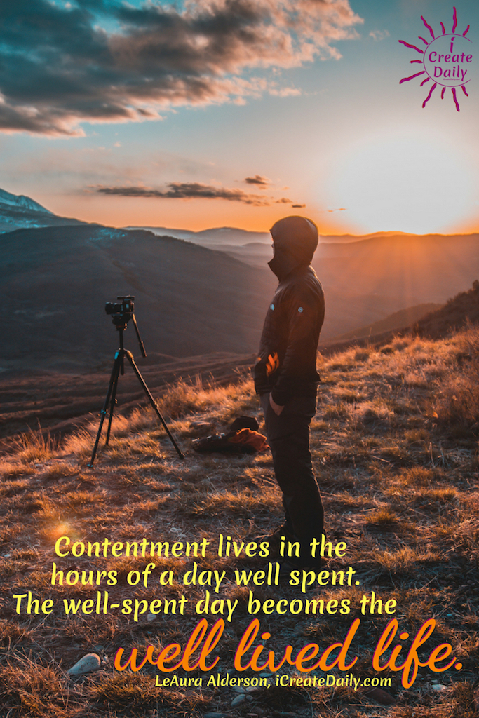 Contentment lives in the hours of a day well spent. The well-spent day becomes the well lived life. ~LeAura Alderson, Cofounder-iCreateDaily.com #Quotes #AchieveYourGoals #SettingGoals #DailyGoals #Motivation #Inspiration