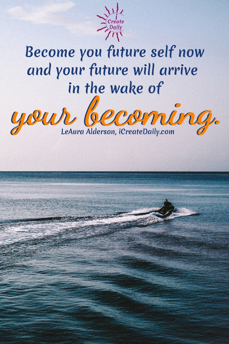 Become you future self now and your future will arrive in the wake of your becoming. ~LeAura Alderson, iCreateDaily.com #quotes #goals #dreams