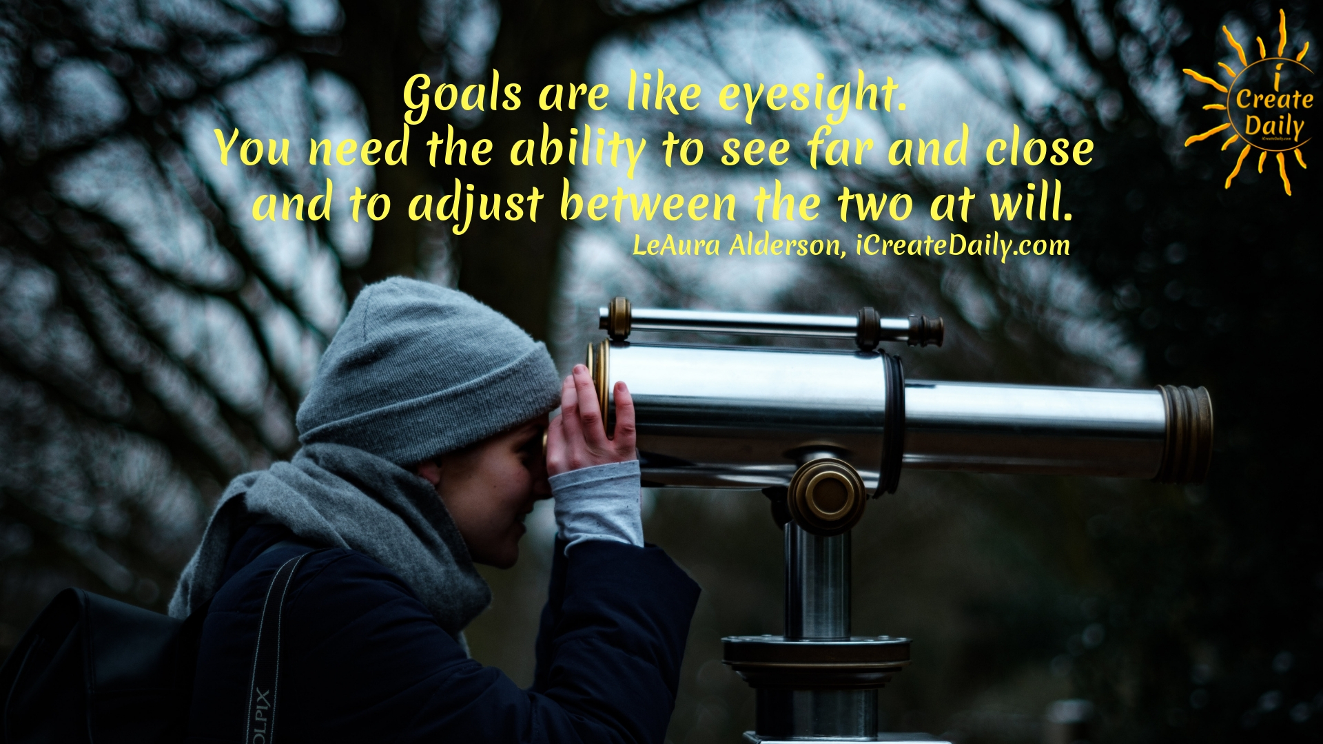 """""""Goals are like eyesight. You need the ability to see far and close and to adjust between the two at will.""""~LeAura Alderson, cofounder-iCreateDaily.com® #LifeGoals #Dreams #PersonalAndProfessionalGrowth #PersonalDevelopment #"""